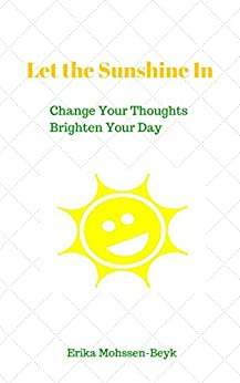 Let the Sunshine In: Change Your Thoughts - Brighten Your Day by [Mohssen-Beyk, Erika]