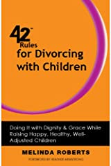 42 Rules for Divorcing with Children: Doing It with Dignity & Grace While Raising Happy, Healthy, Well-Adjusted Children Kindle Edition