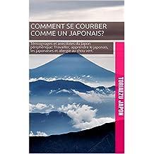 Comment se courber comme un japonais?: Témoignages et anecdotes du Japon périphérique: Travailler, apprendre le japonais, les  japonaises et allergie au chou vert. (French Edition)