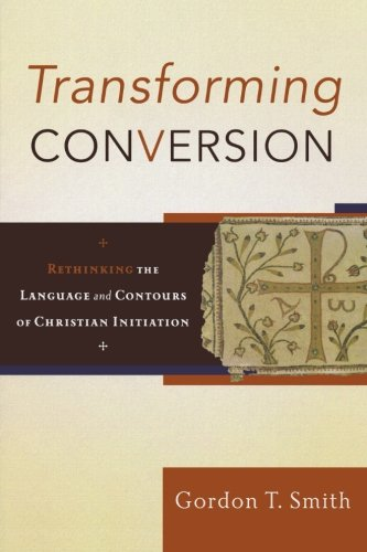 Transforming Conversion: Rethinking the Language and Contours of Christian Initiation by Baker Academic