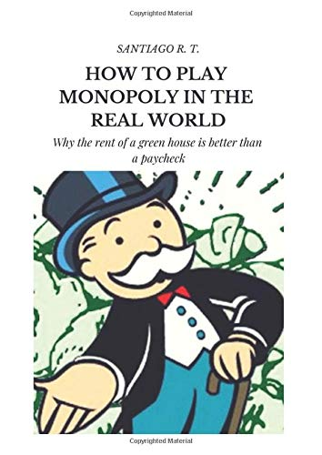 How To Play Monopoly In The Real World: Why the rent of a green house is better than a payroll check.: Amazon.es: R. T., Santiago: Libros en idiomas extranjeros