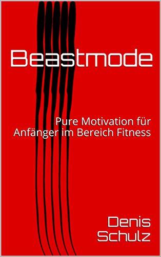 Beastmode: Pure Motivation für Anfänger im Bereich Fitness (German Edition) por Denis Schulz