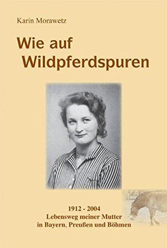 Wie auf Wildpferdspuren: 1912 - 2004 Lebensweg meiner Mutter in Bayern, Preußen, Polen und Böhmen