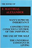 The Books of F. Matthias Alexander Vol. 1 : Man's Supreme Inheritance; Constructive Conscious Control of the Individual; The Use of the Self; The Universal Constant in Living, Alexander, F. Matthias, 0965844609