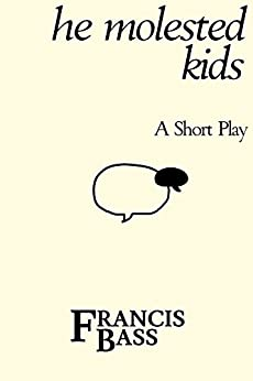He Molested Kids: A short play by [Bass, Francis]