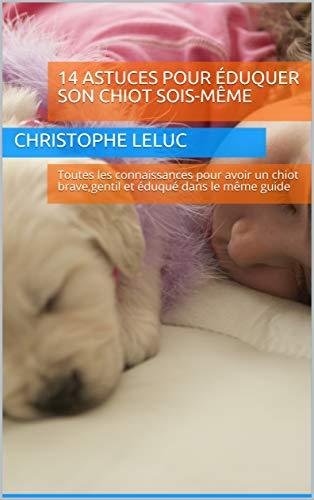 14 astuces pour éduquer son chiot sois-même: Toutes les connaissances pour avoir un chiot brave,gentil et éduqué dans le même guide (French Edition)