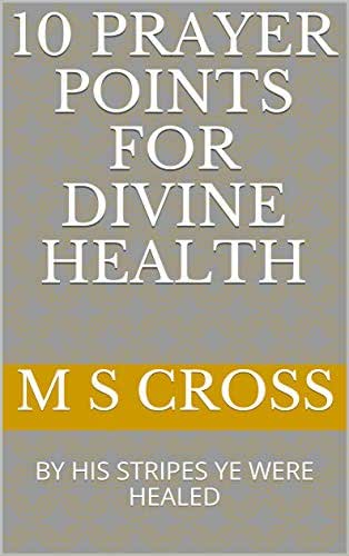 10 PRAYER POINTS FOR DIVINE HEALTH: BY HIS STRIPES YE WERE HEALED