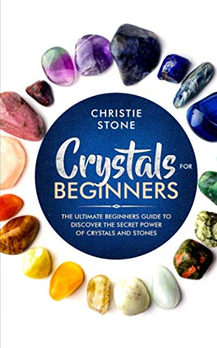 Crystals for Beginners: The Ultimate Beginners Guide to Discover the Secret Power of Crystals and Healing Stones (How To Use Crystals)