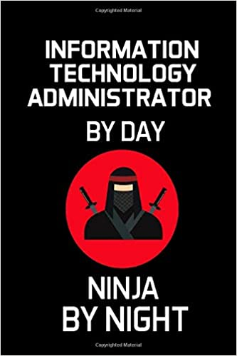 INFORMATION TECHNOLOGY ADMINISTRATOR BY DAY NINJA BY NIGHT ...
