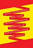 Local Governments and Their Intergovernmental Networks in Federalizing Spain, Agranoff, Robert, 077353623X