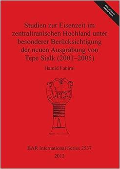 Studien zur Eisenzeit im zentraliranischen Hochland unter besonderer Berücksichtigung der neuen Ausgrabung von Tepe Sialk (2001-2005) (BAR International Series)