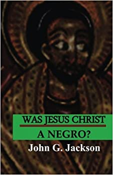 Was Jesus Christ A Negro?: The African Origin of the Myths & Legends of the Garden of Eden by John G. Jackson (2015-01-05)
