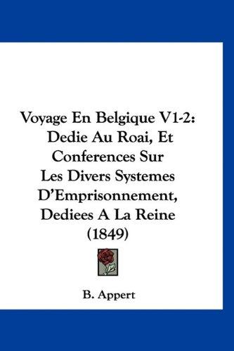 Voyage En Belgique V1-2: Dedie Au Roai, Et Conferences Sur Les Divers Systemes D'Emprisonnement, Dediees A La Reine (1849) (French Edition) PDF