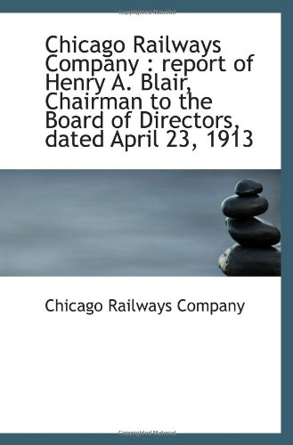 Read Online Chicago Railways Company : report of Henry A. Blair, Chairman to the Board of Directors, dated April ebook