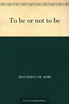 To Be or Not To Be por [Machado de Assis]