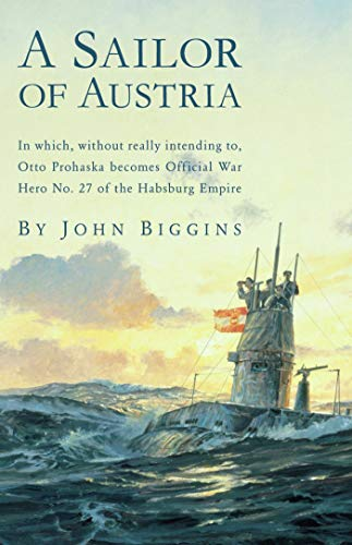A Sailor of Austria: In Which, Without Really Intending to, Otto Prohaska Becomes Official War Hero No. 27 of the Habsburg (The Otto Prohaska Novels Book 1)