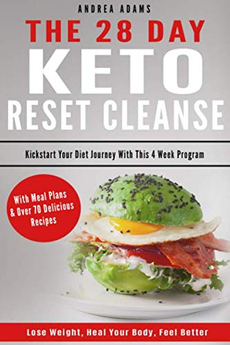 The 28 Day Keto Reset Cleanse: Kickstart Your Diet Journey With This 4 Week Program, Lose Weight, Heal Your Body, Feel Better. With Meal Plans & Over 70 Delicious Recipes (Updated for 2019)