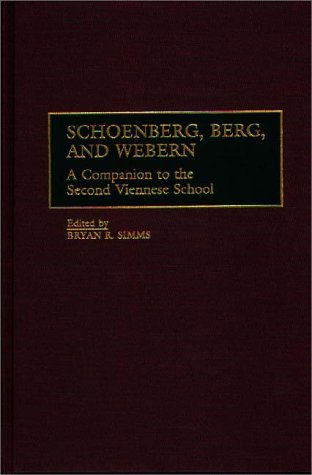 Schoenberg, Berg, and Webern: A Companion to the Second Viennese School by Bryan R Simms