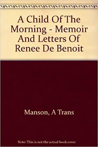 A Child Of The Morning Memoir And Letters Of Renee De Benoit