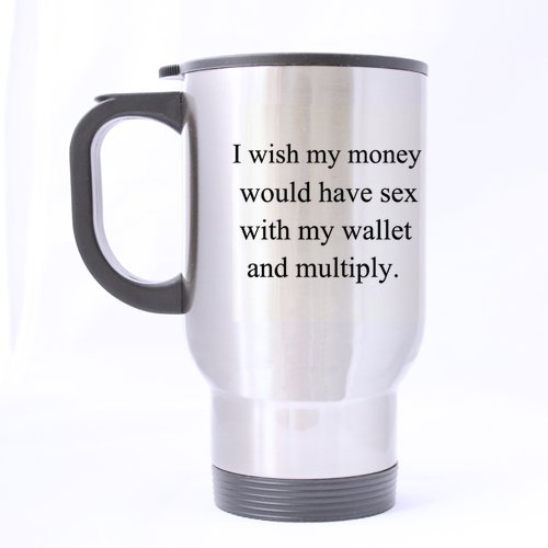 Father/Mother Gift I wish my money would have sex with my wallet and multiply. 14oz Travel Mug(silver)-Two Sides by Funny Quotes Travel mug