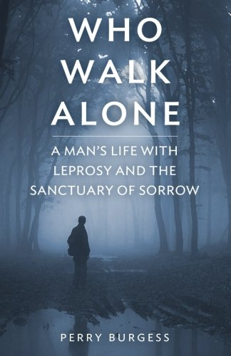 Who Walk Alone: A Man's life with Leprosy and the Sanctuary of Sorrow