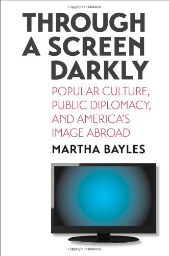 Through a Screen Darkly: Popular Culture, Public Diplomacy, and America's Image Abroad