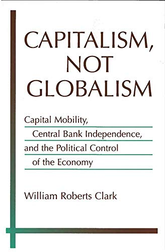 Capitalism, Not Globalism: Capital Mobility, Central Bank Independence, and the Political Control of the Economy (Michig