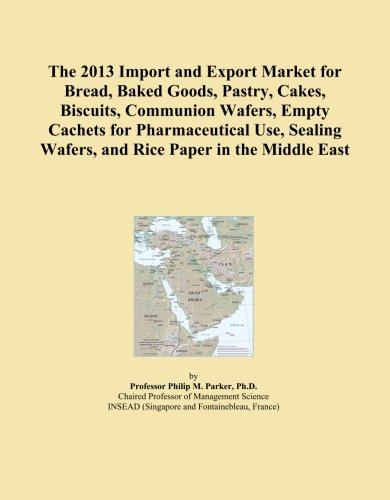 The 2013 Import and Export Market for Bread, Baked Goods, Pastry, Cakes, Biscuits, Communion Wafers, Empty Cachets for Pharmaceutical Use, Sealing Wafers, and Rice Paper in the Middle (Middle East Paper)