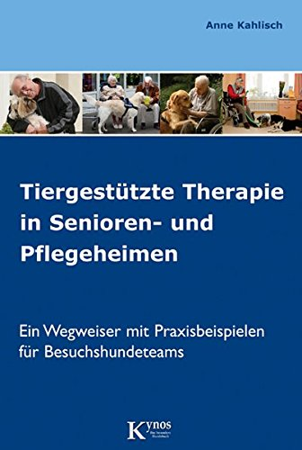 Tiergestützte Therapie in Senioren- und Pflegeheimen: Ein Wegweiser mit Praxisbeispielen für Besuchshundeteams (Hunde helfen Menschen)
