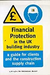 Financial Protection in the UK Building Industry: A Guide for Clients and the Construction Supply Chain - Reading Construction Forum: A Guide for Clients and the Construction Supply Chain