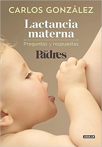 Lactancia materna: Preguntas y respuestas Ocio y tiempo libre: Amazon.es: Carlos González, Ser Padres Ser Padres: Libros