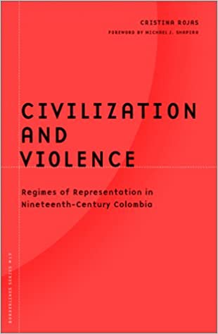 Civilization And Violence: Regimes of Representation in Nineteenth-Century Colombia (Barrows Lectures)