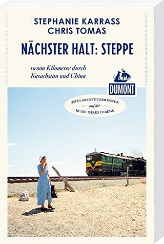 Nächster Halt: Steppe (DuMont Reiseabenteuer): 10.000 Kilometer durch Kasachstan und China