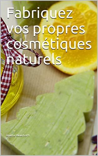 Fabriquez vos propres cosmétiques naturels (French Edition)