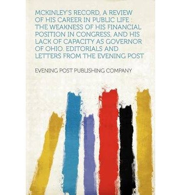 Read Online McKinley's Record, a Review of His Career in Public Life: The Weakness of His Financial Position in Congress, and His Lack of Capacity as Governor of Ohio. Editorials and Letters from the Evening Post (Paperback) - Common PDF