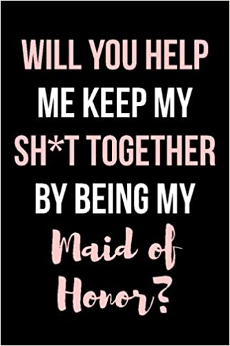 Will You Help Me Keep My Sh*t Together By Being My Maid of Honor?: Blank Lined Journal - 6x9 - Funny Wedding