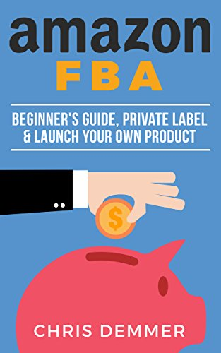 Amazon FBA: Beginner's Guide, Private Label & Launch Your Own Product (Etsy, Ebay, Amazon FBA, Blogging, Affiliate Marketing, Make Money Online, Make Money From Home Book 1)