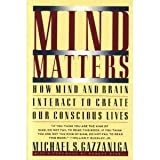 Mind Matters : How the Mind and Brain Interact to Create Our Conscious Lives, Gazzaniga, Michael S., 0395500958
