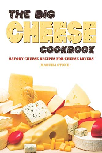 The Big Cheese Cookbook: Savory Cheese Recipes for Cheese Lovers by Martha Stone