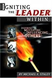 Igniting the Leader Within : Inspiring, Motivating, and Influencing Others, Staley, Michael F., 0912212713