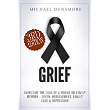Grief: Overcome The Loss of A Friend or Family Member - Death, Bereavement, Family Loss & Depression (Mourning, Pain Relief, Loss, Emotional Pain, Funeral, Sympathy, Hospice Care Book 1)