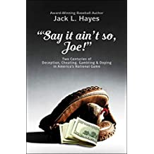"""""""Say it ain't so, Joe!"""": Two Centuries of Deception, Cheating, Gambling & Doping in America's National Game"""