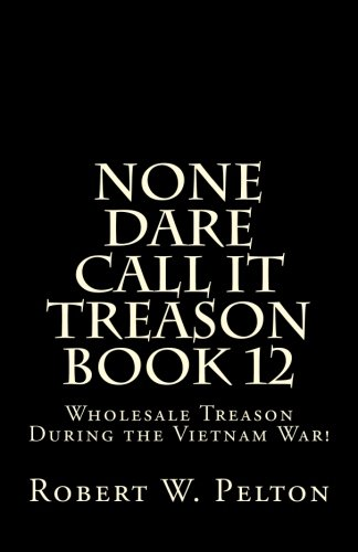 None Dare Call It Treason    Book 12: Wholesale Treason During the Viietnam War!