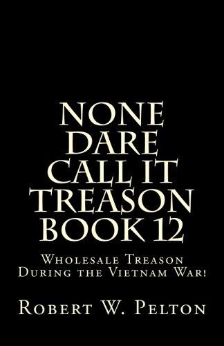 None Dare Call It Treason    Book 12: Wholesale Treason During the Viietnam War!