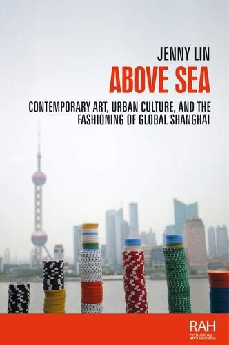 Above Sea: Contemporary art, urban culture, and the fashioning of global Shanghai (Rethinking Arts Histories MUP)