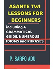Twi Lessons for Beginners: Including A GRAMMATICAL GUIDE and NUMEROUS IDIOMS & PHRASES REVISED EDITION (ANNOTATED).