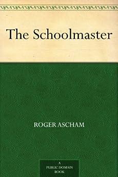 roger ascham s schoolmaster Roger ascham: roger ascham, british humanist, scholar,  their stylistic ideals are attractively embodied in ascham's educational tract the schoolmaster.
