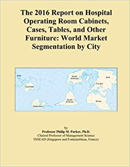 The 2016 Report on Hospital Operating Room Cabinets, Cases, Tables, and Other Furniture: World Market Segmentation by City