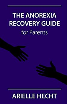 The Anorexia Recovery Guide for Parents: What Every Parent Needs to Know To Help Their Child Get Well & Start Eating Normally Again by [Hecht, Arielle]