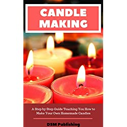 Candle Making: A Step by Step Guide Teaching You H
